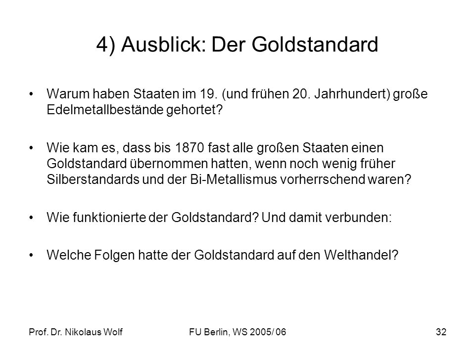 Prof. Dr. Nikolaus WolfFU Berlin, WS 2005/ 0632 4) Ausblick: Der Goldstandard Warum haben Staaten im 19. (und frühen 20. Jahrhundert) große Edelmetall