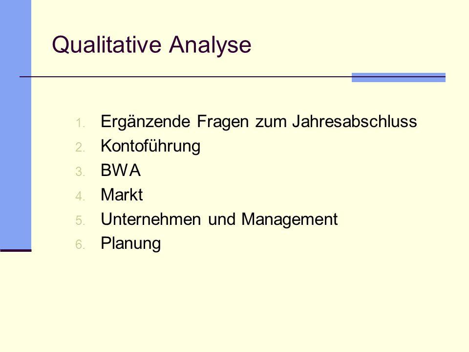 Qualitative Analyse 1. Ergänzende Fragen zum Jahresabschluss 2. Kontoführung 3. BWA 4. Markt 5. Unternehmen und Management 6. Planung