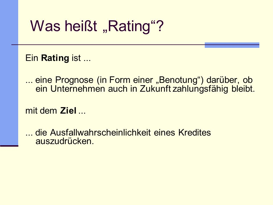 Was heißt Rating? Ein Rating ist...... eine Prognose (in Form einer Benotung) darüber, ob ein Unternehmen auch in Zukunft zahlungsfähig bleibt. mit de