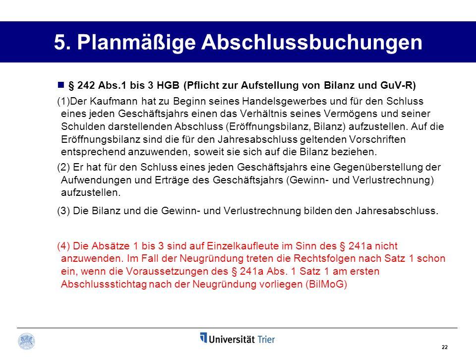 22 5. Planmäßige Abschlussbuchungen § 242 Abs.1 bis 3 HGB (Pflicht zur Aufstellung von Bilanz und GuV-R) (1)Der Kaufmann hat zu Beginn seines Handelsg