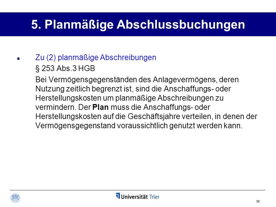 32 5. Planmäßige Abschlussbuchungen Zu (2) planmäßige Abschreibungen § 253 Abs.3 HGB Bei Vermögensgegenständen des Anlagevermögens, deren Nutzung zeit