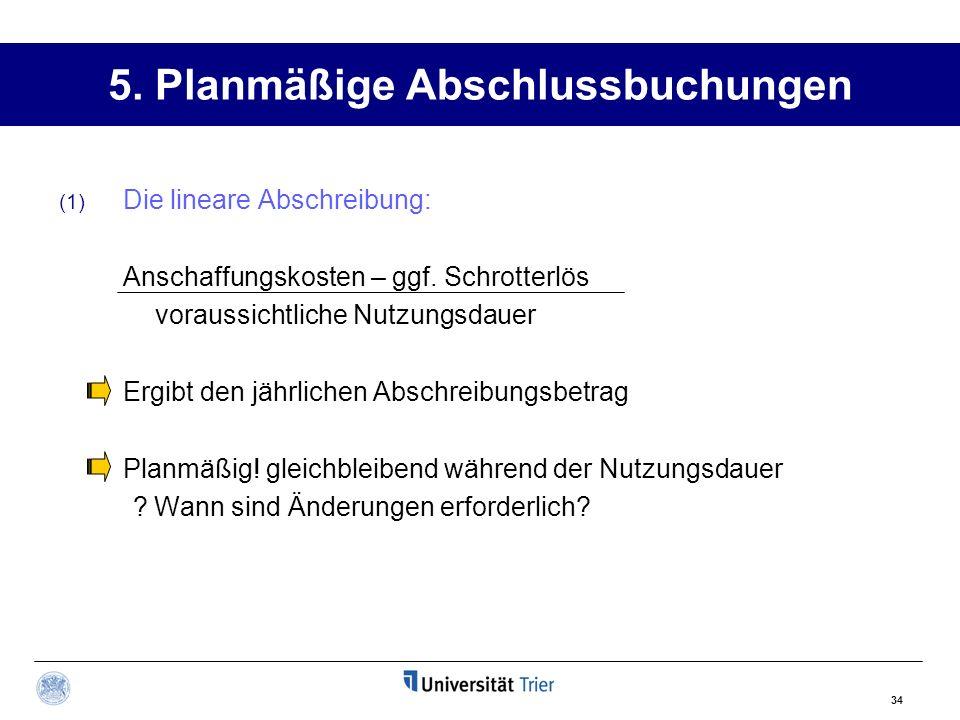 34 5. Planmäßige Abschlussbuchungen (1) Die lineare Abschreibung: Anschaffungskosten – ggf. Schrotterlös voraussichtliche Nutzungsdauer Ergibt den jäh