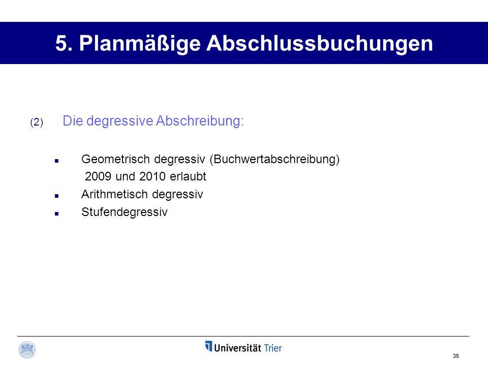 35 5. Planmäßige Abschlussbuchungen (2) Die degressive Abschreibung: Geometrisch degressiv (Buchwertabschreibung) 2009 und 2010 erlaubt Arithmetisch d