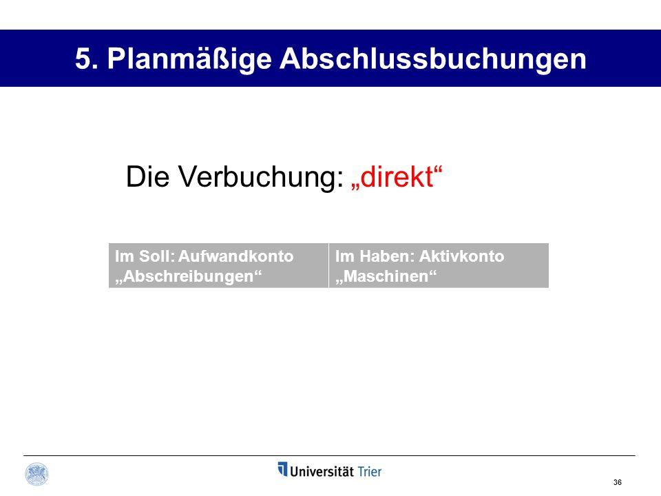 36 5. Planmäßige Abschlussbuchungen Im Soll: Aufwandkonto Abschreibungen Im Haben: Aktivkonto Maschinen Die Verbuchung: direkt
