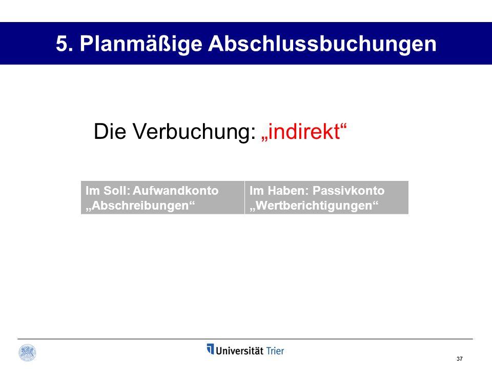 37 5. Planmäßige Abschlussbuchungen Im Soll: Aufwandkonto Abschreibungen Im Haben: Passivkonto Wertberichtigungen Die Verbuchung: indirekt
