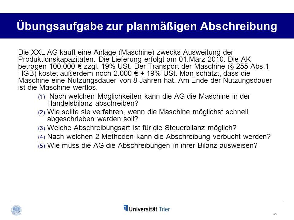 38 Übungsaufgabe zur planmäßigen Abschreibung Die XXL AG kauft eine Anlage (Maschine) zwecks Ausweitung der Produktionskapazitäten. Die Lieferung erfo