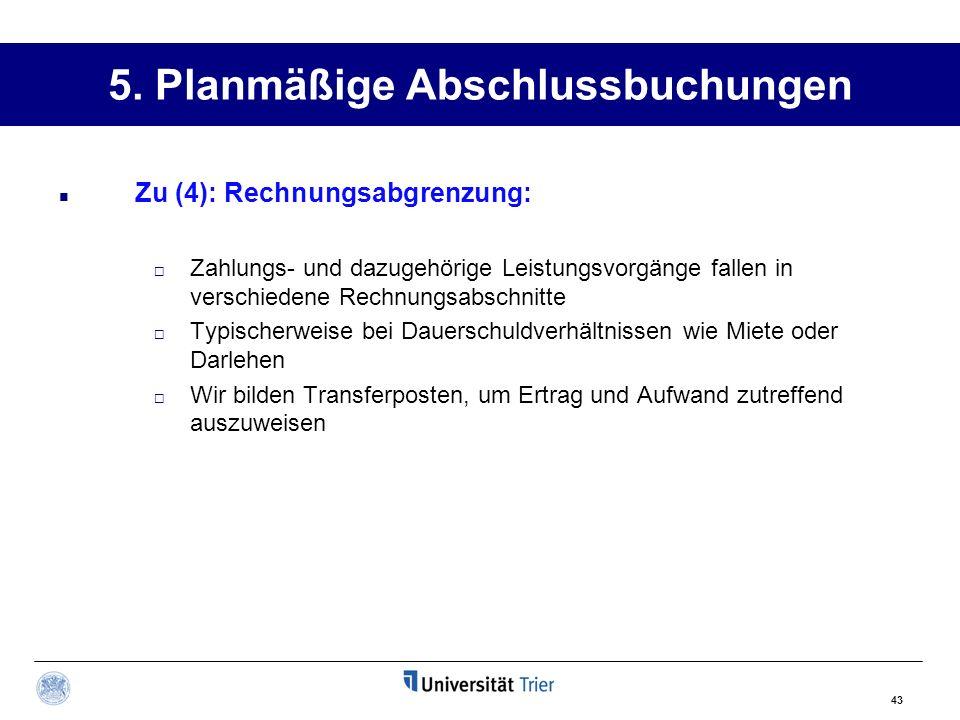 43 5. Planmäßige Abschlussbuchungen Zu (4): Rechnungsabgrenzung: Zahlungs- und dazugehörige Leistungsvorgänge fallen in verschiedene Rechnungsabschnit