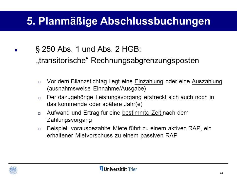 44 5. Planmäßige Abschlussbuchungen § 250 Abs. 1 und Abs. 2 HGB: transitorische Rechnungsabgrenzungsposten Vor dem Bilanzstichtag liegt eine Einzahlun