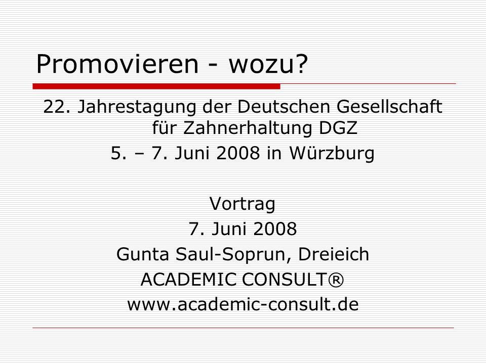 Promovieren - wozu? 22. Jahrestagung der Deutschen Gesellschaft für Zahnerhaltung DGZ 5. – 7. Juni 2008 in Würzburg Vortrag 7. Juni 2008 Gunta Saul-So