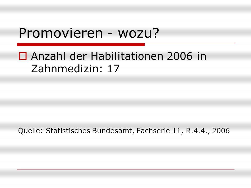 Promovieren - wozu? Anzahl der Habilitationen 2006 in Zahnmedizin: 17 Quelle: Statistisches Bundesamt, Fachserie 11, R.4.4., 2006