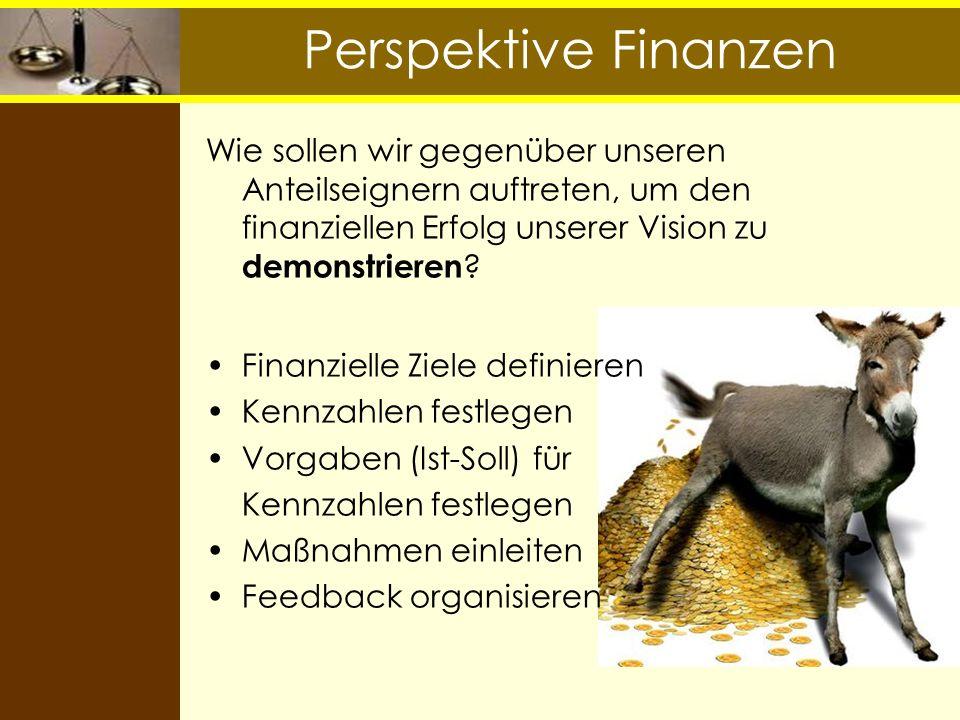 Perspektive Finanzen Wie sollen wir gegenüber unseren Anteilseignern auftreten, um den finanziellen Erfolg unserer Vision zu demonstrieren ? Finanziel