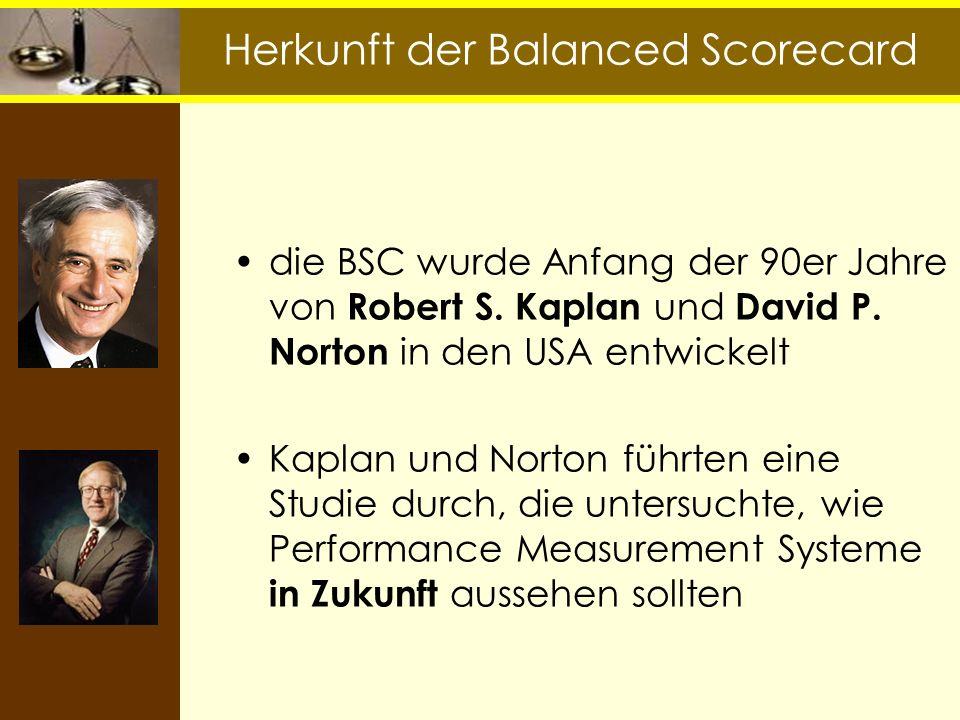 Herkunft der Balanced Scorecard die BSC wurde Anfang der 90er Jahre von Robert S. Kaplan und David P. Norton in den USA entwickelt Kaplan und Norton f
