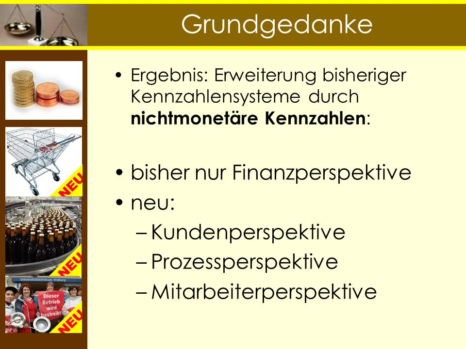 Grundgedanke Ergebnis: Erweiterung bisheriger Kennzahlensysteme durch nichtmonetäre Kennzahlen : bisher nur Finanzperspektive neu: –Kundenperspektive