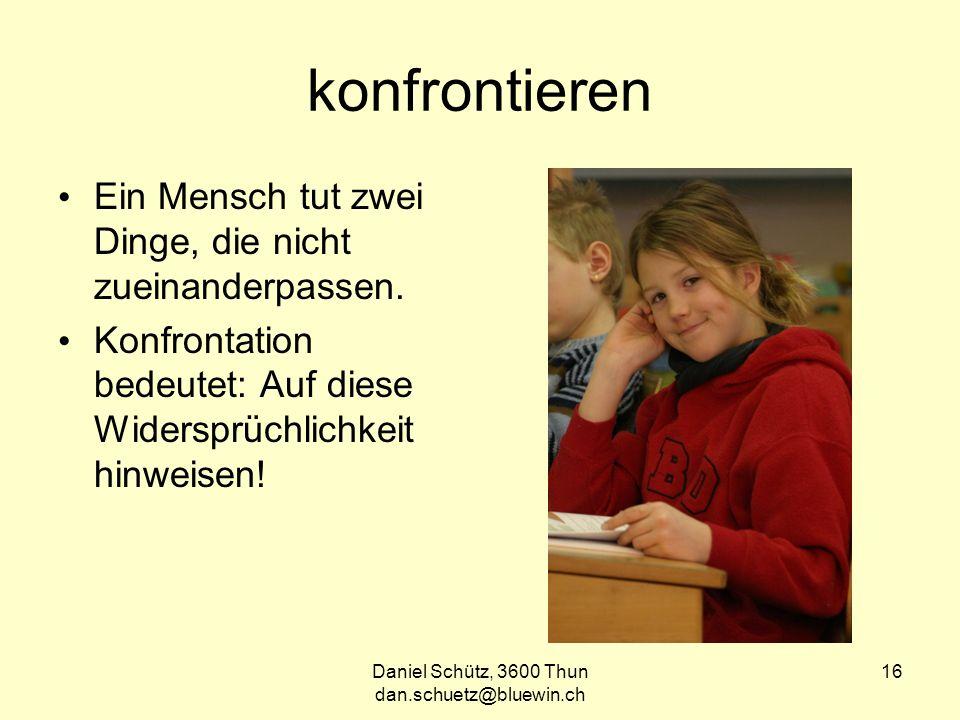 Daniel Schütz, 3600 Thun dan.schuetz@bluewin.ch 16 konfrontieren Ein Mensch tut zwei Dinge, die nicht zueinanderpassen.