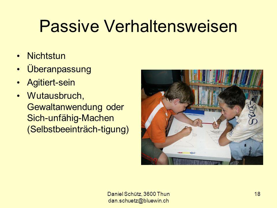 Daniel Schütz, 3600 Thun dan.schuetz@bluewin.ch 18 Passive Verhaltensweisen Nichtstun Überanpassung Agitiert-sein Wutausbruch, Gewaltanwendung oder Sich-unfähig-Machen (Selbstbeeinträch-tigung)