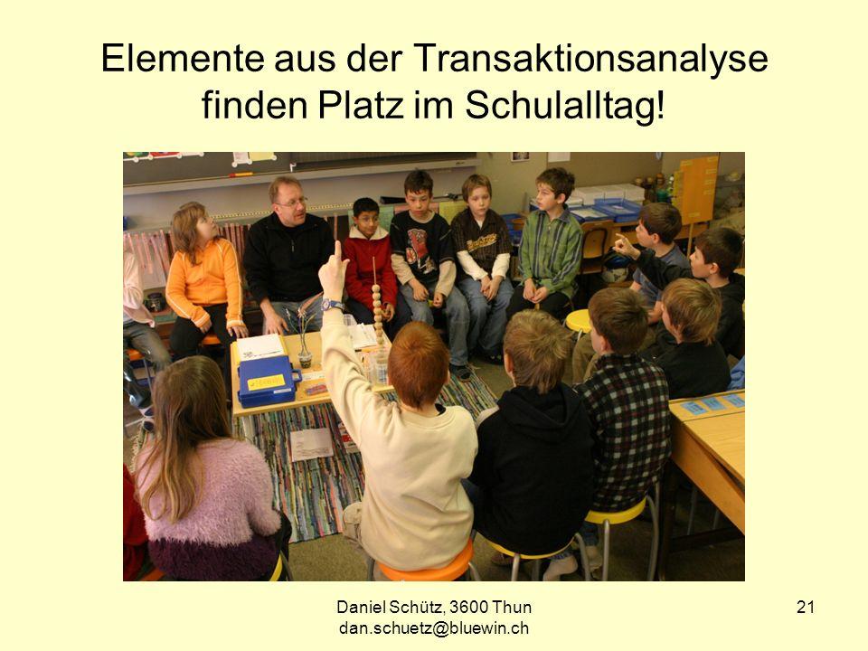 Daniel Schütz, 3600 Thun dan.schuetz@bluewin.ch 21 Elemente aus der Transaktionsanalyse finden Platz im Schulalltag!