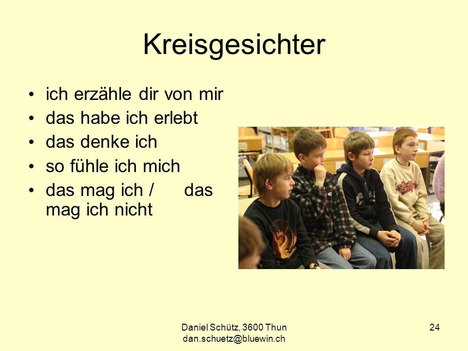 Daniel Schütz, 3600 Thun dan.schuetz@bluewin.ch 24 Kreisgesichter ich erzähle dir von mir das habe ich erlebt das denke ich so fühle ich mich das mag ich / das mag ich nicht