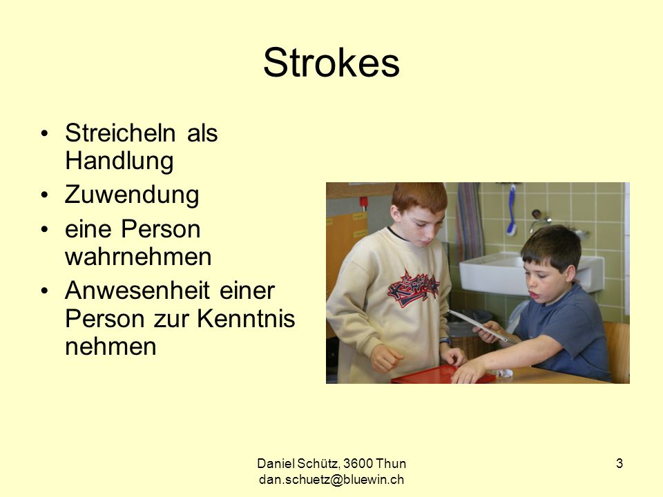 Daniel Schütz, 3600 Thun dan.schuetz@bluewin.ch 3 Strokes Streicheln als Handlung Zuwendung eine Person wahrnehmen Anwesenheit einer Person zur Kenntnis nehmen