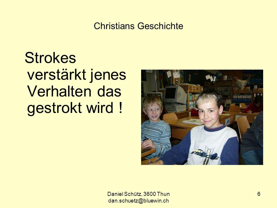 Daniel Schütz, 3600 Thun dan.schuetz@bluewin.ch 6 Christians Geschichte Strokes verstärkt jenes Verhalten das gestrokt wird !