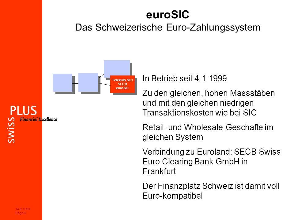 14.9.1999 Page 6 euroSIC Das Schweizerische Euro-Zahlungssystem In Betrieb seit 4.1.1999 Zu den gleichen, hohen Massstäben und mit den gleichen niedrigen Transaktionskosten wie bei SIC Retail- und Wholesale-Geschäfte im gleichen System Verbindung zu Euroland: SECB Swiss Euro Clearing Bank GmbH in Frankfurt Der Finanzplatz Schweiz ist damit voll Euro-kompatibel Telekurs SIC/ SECB euroSIC Telekurs SIC/ SECB euroSIC
