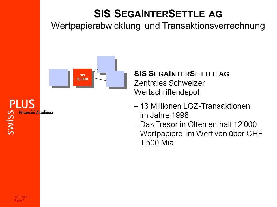 14.9.1999 Page 7 SIS S EGA I NTER S ETTLE AG Wertpapierabwicklung und Transaktionsverrechnung SIS S EGA I NTER S ETTLE AG Zentrales Schweizer Wertschriftendepot –13 Millionen LGZ-Transaktionen im Jahre 1998 –Das Tresor in Olten enthält 12000 Wertpapiere, im Wert von über CHF 1500 Mia.