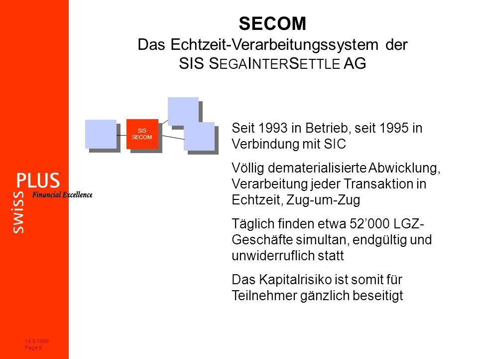 14.9.1999 Page 8 SECOM Das Echtzeit-Verarbeitungssystem der SIS S EGA I NTER S ETTLE AG Seit 1993 in Betrieb, seit 1995 in Verbindung mit SIC Völlig dematerialisierte Abwicklung, Verarbeitung jeder Transaktion in Echtzeit, Zug-um-Zug Täglich finden etwa 52000 LGZ- Geschäfte simultan, endgültig und unwiderruflich statt Das Kapitalrisiko ist somit für Teilnehmer gänzlich beseitigt SIS SECOM SIS SECOM
