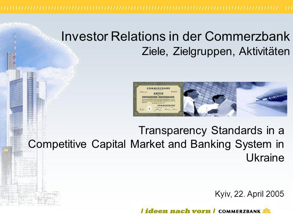 1 Investor Relations in der Commerzbank Ziele, Zielgruppen, Aktivitäten Kyiv, 22. April 2005 Transparency Standards in a Competitive Capital Market an