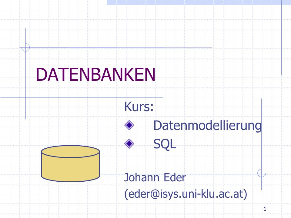 1 DATENBANKEN Kurs: Datenmodellierung SQL Johann Eder (eder@isys.uni-klu.ac.at)