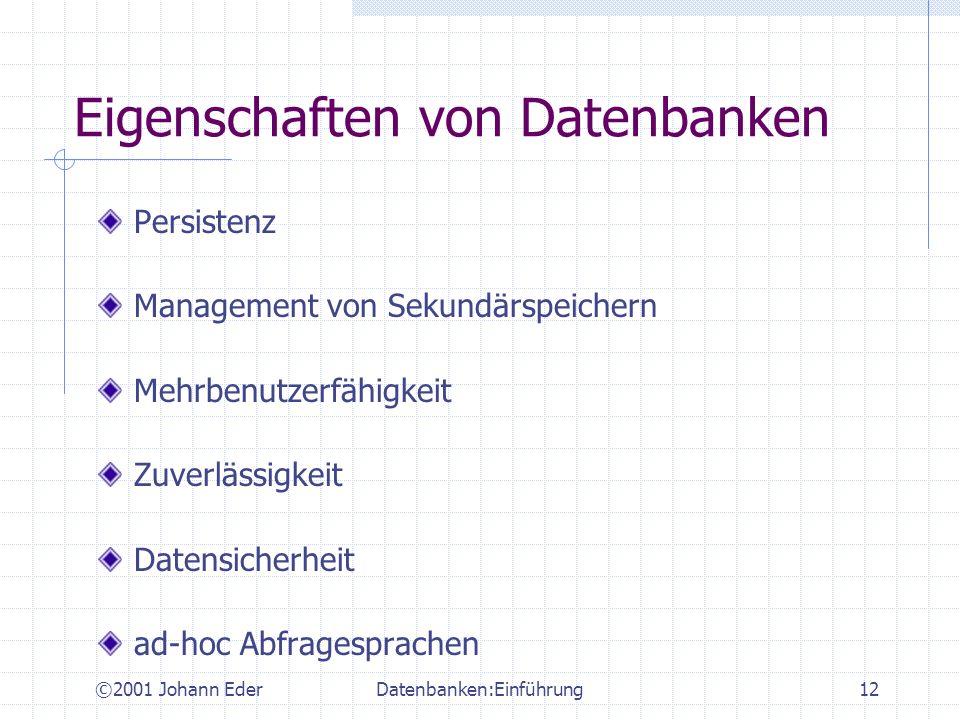 ©2001 Johann EderDatenbanken:Einführung12 Eigenschaften von Datenbanken Persistenz Management von Sekundärspeichern Mehrbenutzerfähigkeit Zuverlässigk