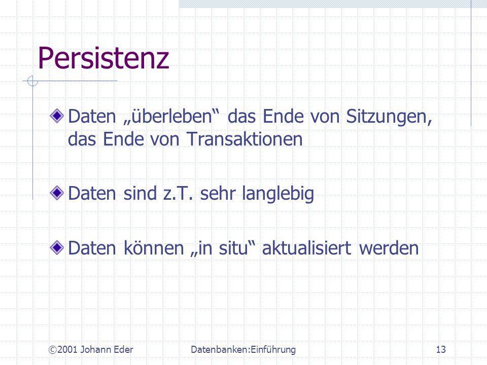©2001 Johann EderDatenbanken:Einführung13 Persistenz Daten überleben das Ende von Sitzungen, das Ende von Transaktionen Daten sind z.T. sehr langlebig