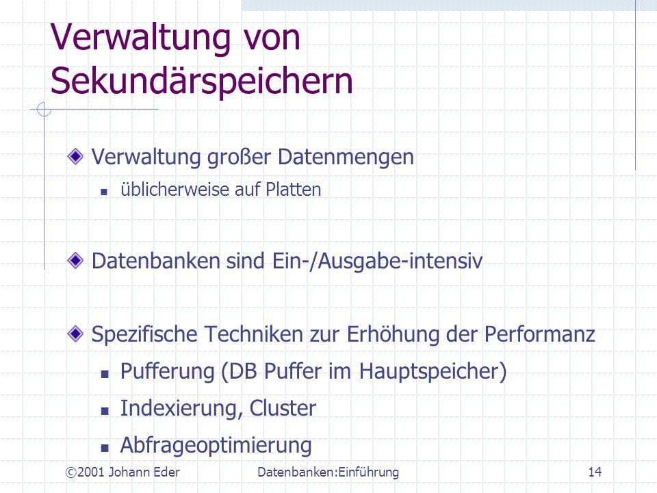 ©2001 Johann EderDatenbanken:Einführung14 Verwaltung von Sekundärspeichern Verwaltung großer Datenmengen üblicherweise auf Platten Datenbanken sind Ei
