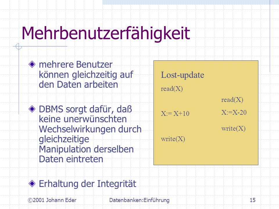 ©2001 Johann EderDatenbanken:Einführung15 Mehrbenutzerfähigkeit mehrere Benutzer können gleichzeitig auf den Daten arbeiten DBMS sorgt dafür, daß kein