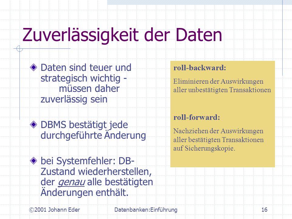 ©2001 Johann EderDatenbanken:Einführung16 Zuverlässigkeit der Daten Daten sind teuer und strategisch wichtig - müssen daher zuverlässig sein DBMS best