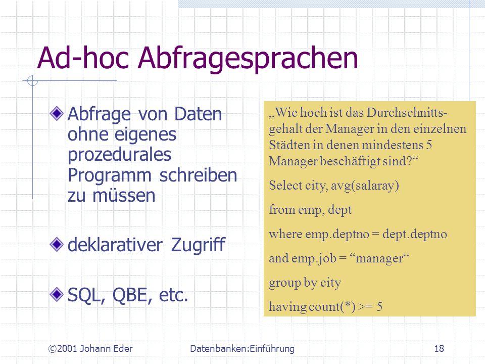 ©2001 Johann EderDatenbanken:Einführung18 Ad-hoc Abfragesprachen Abfrage von Daten ohne eigenes prozedurales Programm schreiben zu müssen deklarativer