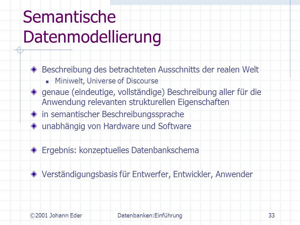 ©2001 Johann EderDatenbanken:Einführung33 Semantische Datenmodellierung Beschreibung des betrachteten Ausschnitts der realen Welt Miniwelt, Universe o