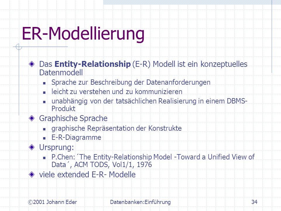 ©2001 Johann EderDatenbanken:Einführung34 ER-Modellierung Das Entity-Relationship (E-R) Modell ist ein konzeptuelles Datenmodell Sprache zur Beschreib