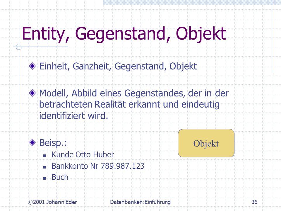 ©2001 Johann EderDatenbanken:Einführung36 Entity, Gegenstand, Objekt Einheit, Ganzheit, Gegenstand, Objekt Modell, Abbild eines Gegenstandes, der in d