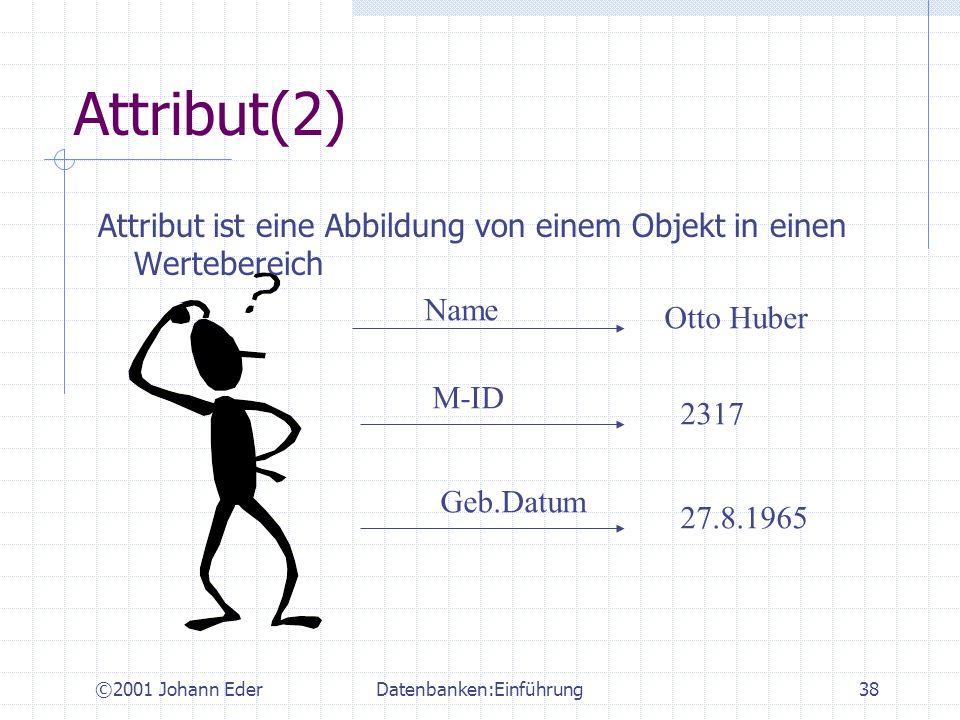 ©2001 Johann EderDatenbanken:Einführung38 Attribut(2) Attribut ist eine Abbildung von einem Objekt in einen Wertebereich Name Otto Huber M-ID 2317 Geb