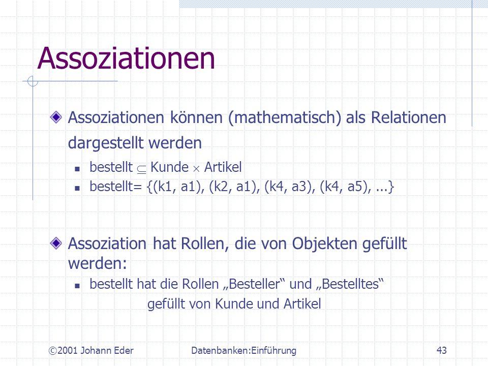 ©2001 Johann EderDatenbanken:Einführung43 Assoziationen Assoziationen können (mathematisch) als Relationen dargestellt werden bestellt Kunde Artikel b