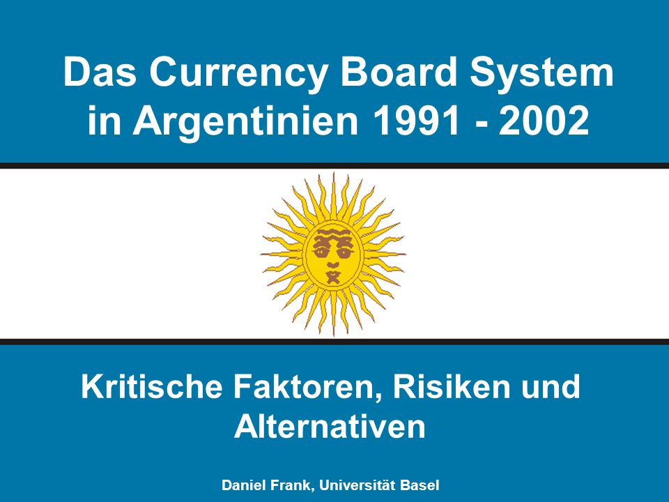 Das Currency Board System in Argentinien 1991 - 2002 Kritische Faktoren, Risiken und Alternativen Daniel Frank, Universität Basel