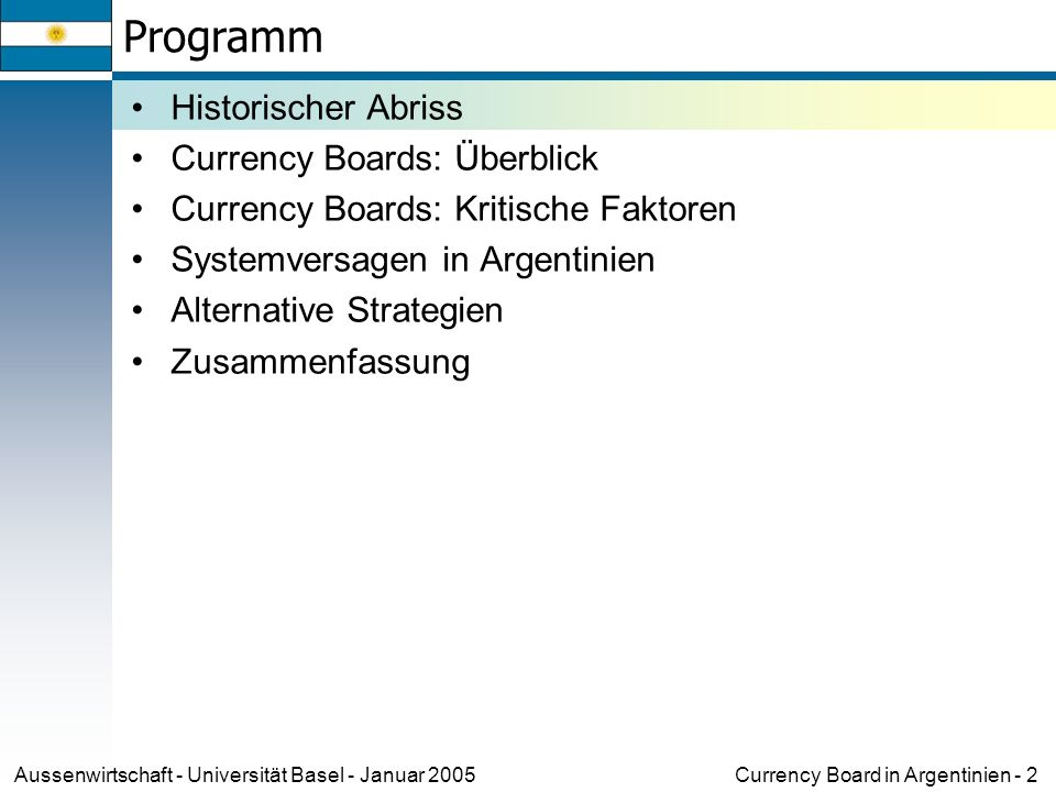 Currency Board in Argentinien - 2Aussenwirtschaft - Universität Basel - Januar 2005 Programm Historischer Abriss Currency Boards: Überblick Currency Boards: Kritische Faktoren Systemversagen in Argentinien Alternative Strategien Zusammenfassung