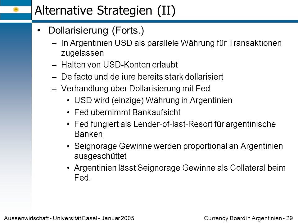 Currency Board in Argentinien - 29Aussenwirtschaft - Universität Basel - Januar 2005 Alternative Strategien (II) Dollarisierung (Forts.) –In Argentini