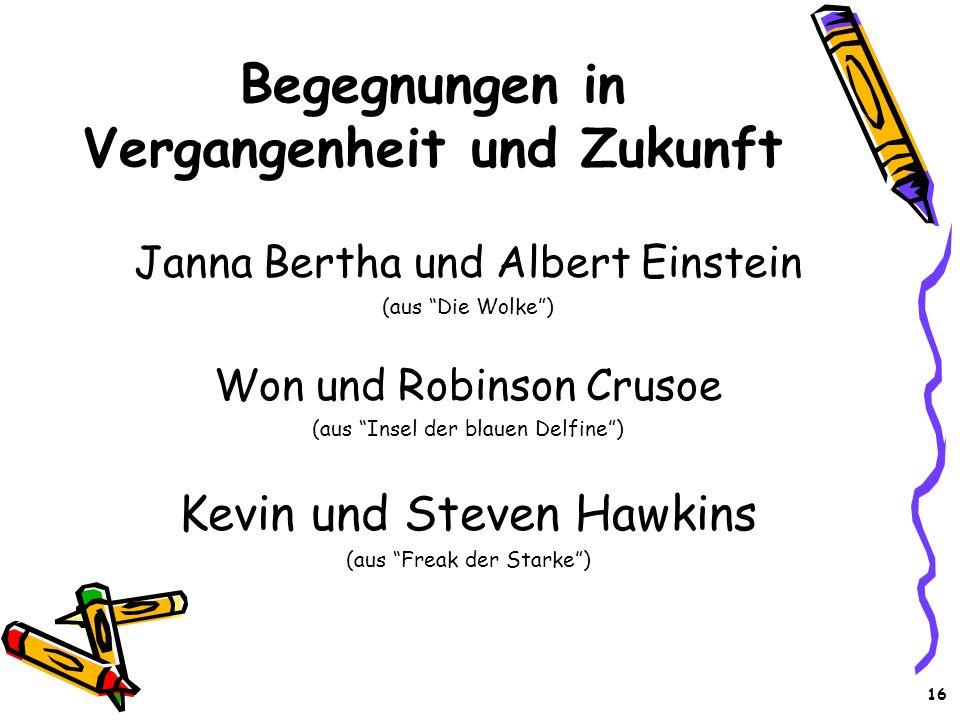 16 Begegnungen in Vergangenheit und Zukunft Janna Bertha und Albert Einstein (aus Die Wolke) Won und Robinson Crusoe (aus Insel der blauen Delfine) Ke