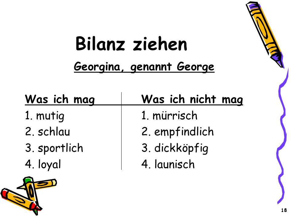 18 Bilanz ziehen Georgina, genannt George Was ich magWas ich nicht mag 1. mutig1. mürrisch 2. schlau2. empfindlich 3. sportlich3. dickköpfig 4. loyal4