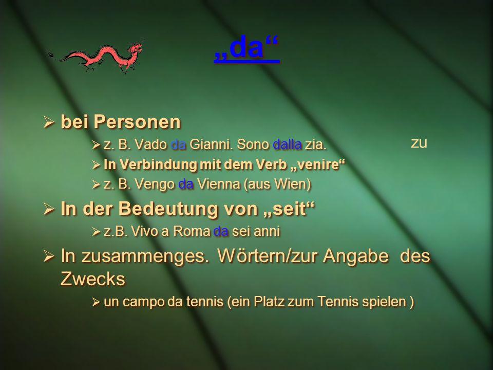 da bei Personen z. B. Vado da Gianni. Sono dalla zia. In Verbindung mit dem Verb venire z. B. Vengo da Vienna (aus Wien) In der Bedeutung von seit z.B
