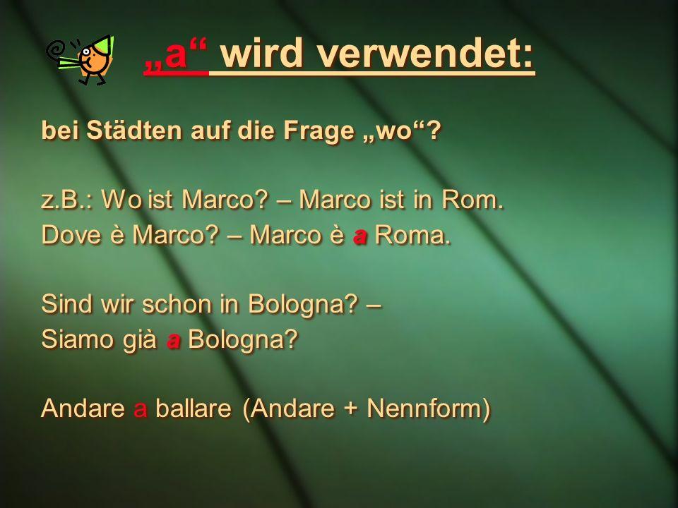 a wird verwendet: bei Städten auf die Frage wo? z.B.: Wo ist Marco? – Marco ist in Rom. Dove è Marco? – Marco è a Roma. Sind wir schon in Bologna? – S