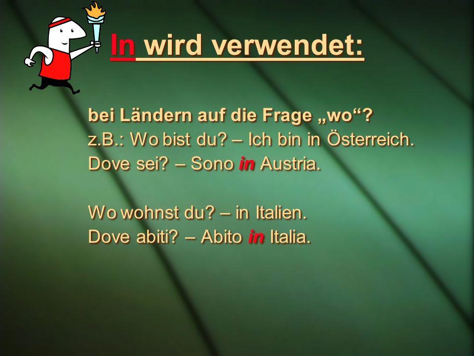 In wird verwendet: bei Ländern auf die Frage wo? z.B.: Wo bist du? – Ich bin in Österreich. Dove sei? – Sono in Austria. Wo wohnst du? – in Italien. D