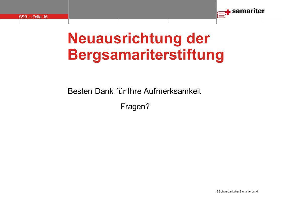 SSB – Folie 16 © Schweizerischer Samariterbund Neuausrichtung der Bergsamariterstiftung Besten Dank für Ihre Aufmerksamkeit Fragen