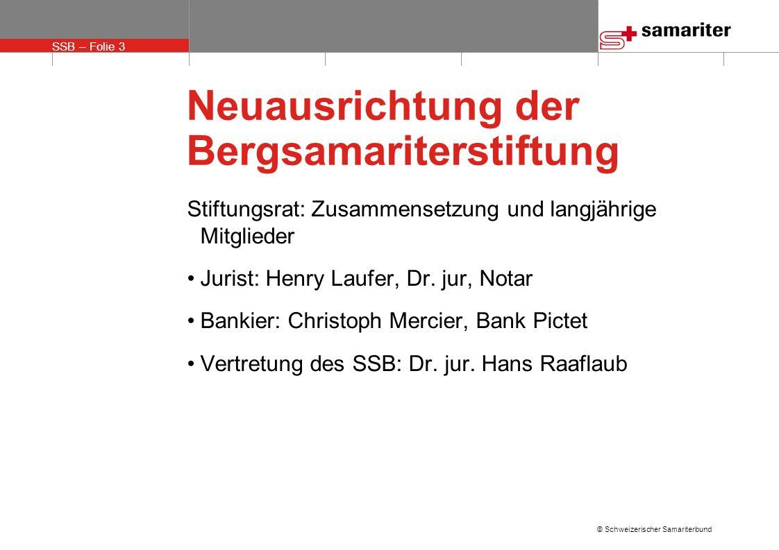 SSB – Folie 3 © Schweizerischer Samariterbund Neuausrichtung der Bergsamariterstiftung Stiftungsrat: Zusammensetzung und langjährige Mitglieder Jurist: Henry Laufer, Dr.