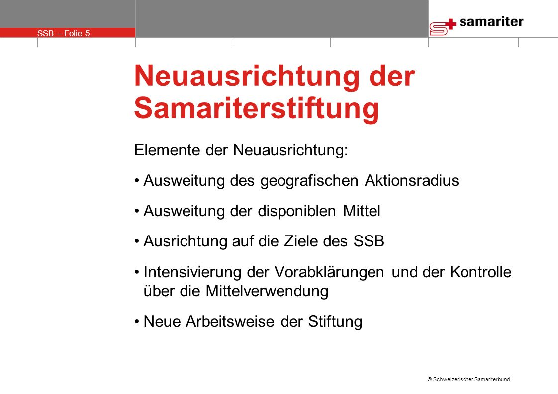 SSB – Folie 5 © Schweizerischer Samariterbund Neuausrichtung der Samariterstiftung Elemente der Neuausrichtung: Ausweitung des geografischen Aktionsra